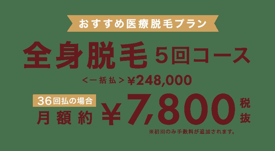 おすすめ医療脱毛プラン 全身脱毛5回コース一括払248,000円 36回払いの場合¥7,800円